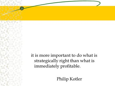 It is more important to do what is strategically right than what is immediately profitable. Philip Kotler.