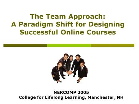 The Team Approach: A Paradigm Shift for Designing Successful Online Courses NERCOMP 2005 College for Lifelong Learning, Manchester, NH.