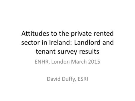 Attitudes to the private rented sector in Ireland: Landlord and tenant survey results ENHR, London March 2015 David Duffy, ESRI.