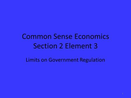 Common Sense Economics Section 2 Element 3 Limits on Government Regulation 1.