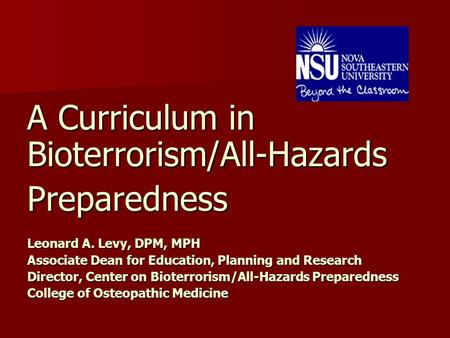 A Curriculum in Bioterrorism/All-Hazards Preparedness Leonard A. Levy, DPM, MPH Associate Dean for Education, Planning and Research Director, Center on.