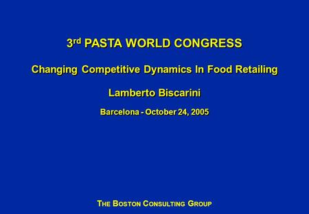 3 rd PASTA WORLD CONGRESS Changing Competitive Dynamics In Food Retailing Lamberto Biscarini Barcelona - October 24, 2005 T HE B OSTON C ONSULTING G ROUP.