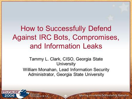 How to Successfully Defend Against IRC Bots, Compromises, and Information Leaks Tammy L. Clark, CISO, Georgia State University William Monahan, Lead Information.