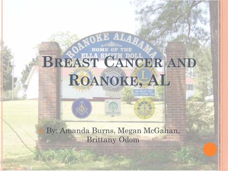 B REAST C ANCER AND R OANOKE, AL By: Amanda Burns, Megan McGahan, Brittany Odom.