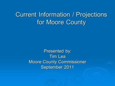 Current Information / Projections for Moore County Presented by: Tim Lea Moore County Commissioner September 2011.