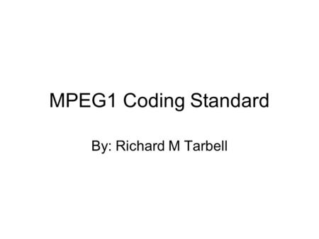 MPEG1 Coding Standard By: Richard M Tarbell. MPEG: Motion Picture Expert Group First devised in 1988 by a group of almost 1000 experts Primary motivations: