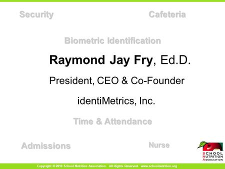 Biometric Identification SecurityCafeteria AdmissionsNurse Time & Attendance Raymond Jay Fry, Ed.D. President, CEO & Co-Founder identiMetrics, Inc. Copyright.