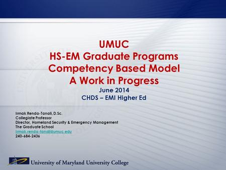 UMUC HS-EM Graduate Programs Competency Based Model A Work in Progress June 2014 CHDS – EMI Higher Ed Irmak Renda-Tanali, D.Sc. Collegiate Professor Director,