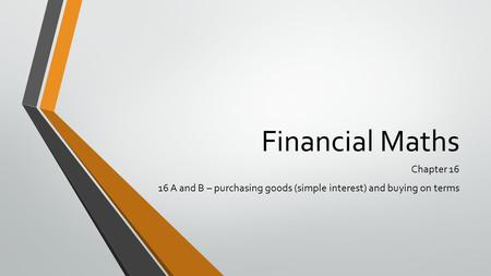 Financial Maths Chapter 16 16 A and B – purchasing goods (simple interest) and buying on terms.