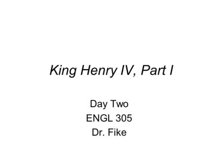 King Henry IV, Part I Day Two ENGL 305 Dr. Fike. Looking Ahead The Monday after Spring Break: midterm examination. Bring a large bluebook. See review.