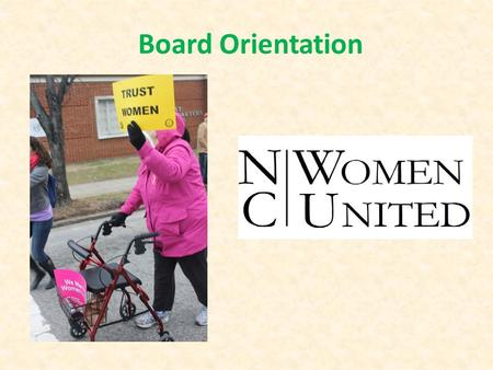 Board Orientation. Our Mission NC Women United (NCWU) is a coalition of progressive organizations and individuals working to achieve the full political,