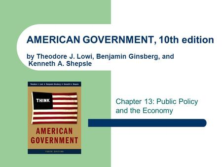 AMERICAN GOVERNMENT, 10th edition by Theodore J. Lowi, Benjamin Ginsberg, and Kenneth A. Shepsle Chapter 13: Public Policy and the Economy.