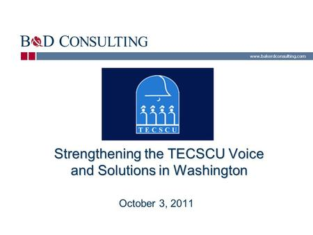 Www.bakerdconsulting.com Strengthening the TECSCU Voice and Solutions in Washington October 3, 2011.