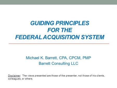 GUIDING PRINCIPLES FOR THE FEDERAL ACQUISITION SYSTEM Michael K. Barrett, CPA, CPCM, PMP Barrett Consulting LLC Disclaimer: The views presented are those.