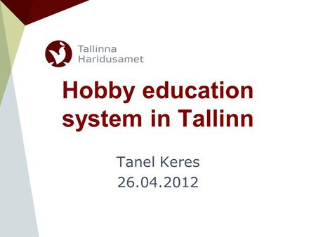 Hobby education system in Tallinn Tanel Keres 26.04.2012.