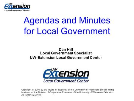 Agendas and Minutes for Local Government Dan Hill Local Government Specialist UW-Extension Local Government Center Copyright © 2006 by the Board of Regents.