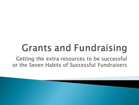 Getting the extra resources to be successful or the Seven Habits of Successful Fundraisers.