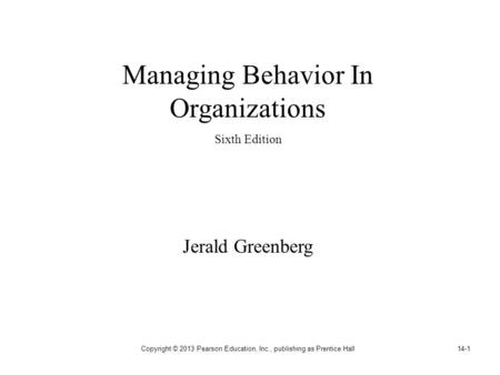 Copyright © 2013 Pearson Education, Inc., publishing as Prentice Hall14-1 Managing Behavior In Organizations Sixth Edition Jerald Greenberg.