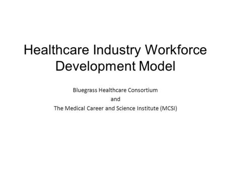 Healthcare Industry Workforce Development Model Bluegrass Healthcare Consortium and The Medical Career and Science Institute (MCSI)
