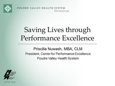 Saving Lives through Performance Excellence Priscilla Nuwash, MBA, CLM President, Center for Performance Excellence Poudre Valley Health System.
