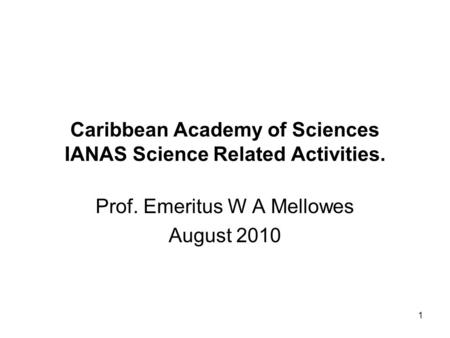 1 Caribbean Academy of Sciences IANAS Science Related Activities. Prof. Emeritus W A Mellowes August 2010.