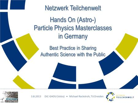 Netzwerk Teilchenwelt Hands On (Astro-) Particle Physics Masterclasses in Germany Best Practice in Sharing Authentic Science with the Public 3.8.2013DtC-GHOU.