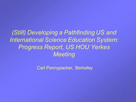 1 (Still) Developing a Pathfinding US and International Science Education System: Progress Report, US HOU Yerkes Meeting Carl Pennypacker, Berkeley.
