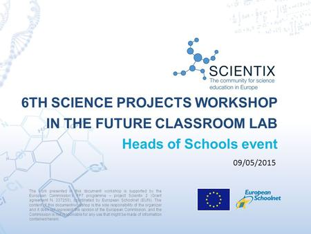 6TH SCIENCE PROJECTS WORKSHOP IN THE FUTURE CLASSROOM LAB Heads of Schools event The work presented in this document/ workshop is supported by the European.