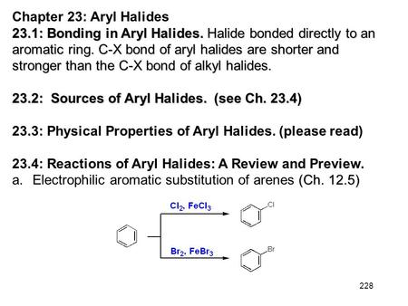 228 Chapter 23: Aryl Halides 23.1: Bonding in Aryl Halides. Halide bonded directly to an aromatic ring. C-X bond of aryl halides are shorter and stronger.