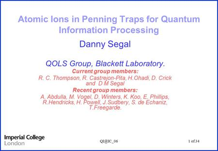 of 34 Atomic Ions in Penning Traps for Quantum Information Processing Danny Segal QOLS Group, Blackett Laboratory. Current group members: R.