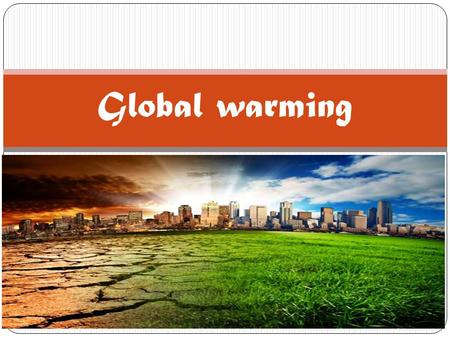 Global warming. Content 1. What is the global warming? 2. What causes the global warming? 3. What it means to us? 4. Solutions 5. References list.