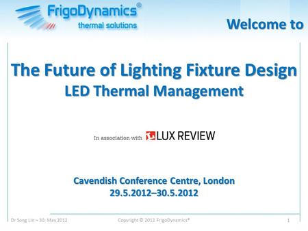 Dr Song Lin – 30. May 2012Copyright © 2012 FrigoDynamics®1 The Future of Lighting Fixture Design LED Thermal Management Cavendish Conference Centre, London.