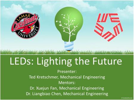 LEDs: Lighting the Future Presenter: Ted Kretschmer, Mechanical Engineering Mentors: Dr. Xuejun Fan, Mechanical Engineering Dr. Liangbiao Chen, Mechanical.