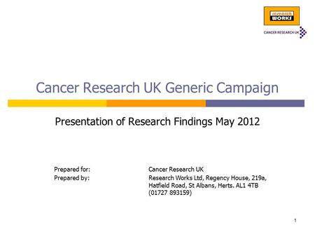 <strong>Cancer</strong> Research UK Generic Campaign Presentation of Research Findings May 2012 Prepared for:<strong>Cancer</strong> Research UK Prepared by:Research Works Ltd, Regency.