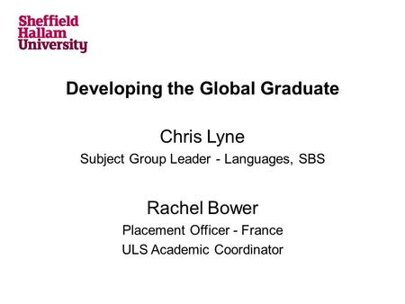 Developing the Global Graduate Chris Lyne Subject Group Leader - Languages, SBS Rachel Bower Placement Officer - France ULS Academic Coordinator.