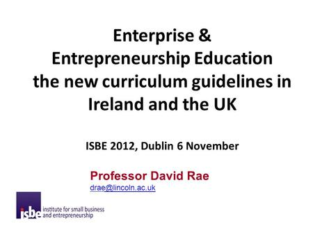 Enterprise & Entrepreneurship Education the new curriculum guidelines in Ireland and the UK ISBE 2012, Dublin 6 November Professor David Rae
