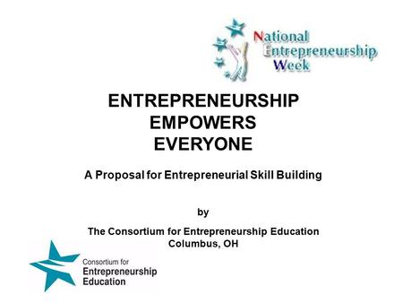ENTREPRENEURSHIP EMPOWERS EVERYONE A Proposal for Entrepreneurial Skill Building by The Consortium for Entrepreneurship Education Columbus, OH.