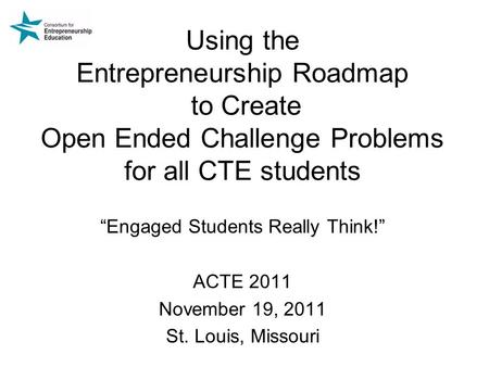 "Using the <strong>Entrepreneurship</strong> Roadmap to Create Open Ended Challenge Problems for all CTE students ""Engaged Students Really Think!"" ACTE 2011 November 19,"