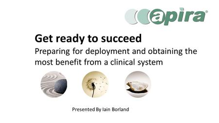 Presented By Iain Borland Get ready to succeed Preparing for deployment and obtaining the most benefit from a clinical system.