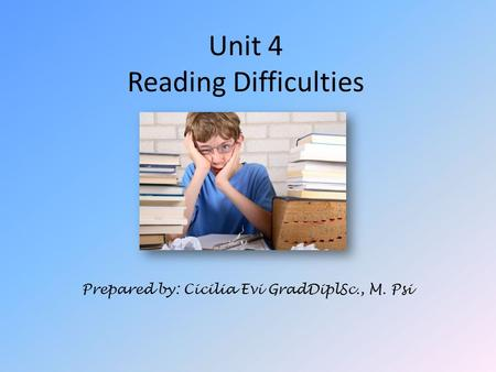 Unit 4 Reading Difficulties Prepared by: Cicilia Evi GradDiplSc., M. Psi.