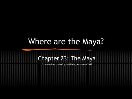 Where are the Maya? Chapter 23: The Maya Presentation created by Lori Riehl, November 2008.
