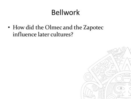 Bellwork How did the Olmec and the Zapotec influence later cultures?
