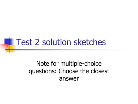 Test 2 solution sketches Note for multiple-choice questions: Choose the closest answer.