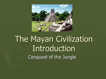 The Mayan Civilization Introduction Conquest of the Jungle.