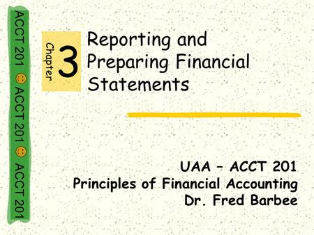 ACCT 201 ACCT 201 ACCT 201 Reporting and Preparing Financial Statements UAA – ACCT 201 Principles of Financial Accounting Dr. Fred Barbee Chapter 3.