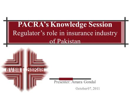 Presenter: Amara Gondal October 07, 2011 PACRA's Knowledge Session Regulator's role in insurance industry of Pakistan.