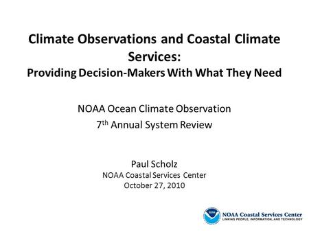 Climate Observations and Coastal Climate Services: Providing Decision-Makers With What They Need NOAA Ocean Climate Observation 7 th Annual System Review.