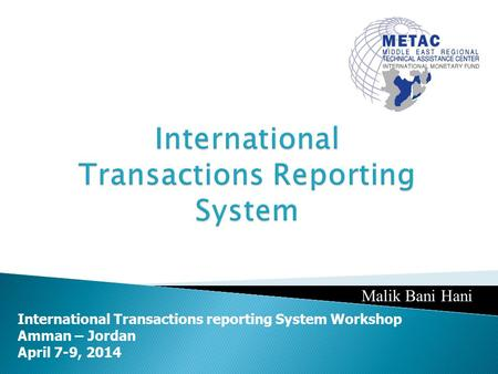 International Transactions reporting System Workshop Amman – Jordan April 7-9, 2014 Malik Bani Hani.