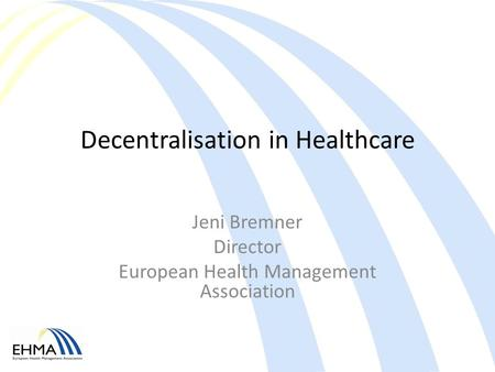 Decentralisation in Healthcare Jeni Bremner Director European Health Management Association.