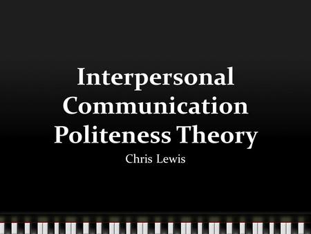 Interpersonal Communication Politeness Theory Chris Lewis.
